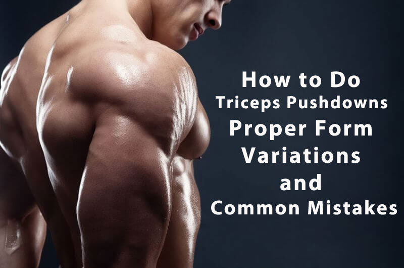 How to Do Triceps Pushdowns Proper Form, Variations, and Common Mistakes