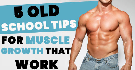 5 old school tips for muscle growth that work