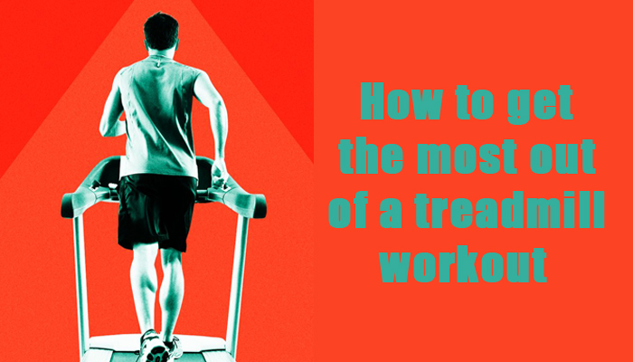 How to get the most out of a treadmill workout